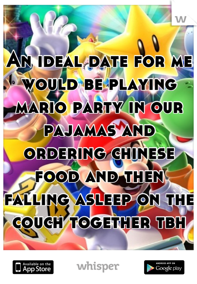 An ideal date for me would be playing mario party in our pajamas and ordering chinese food and then falling asleep on the couch together tbh
