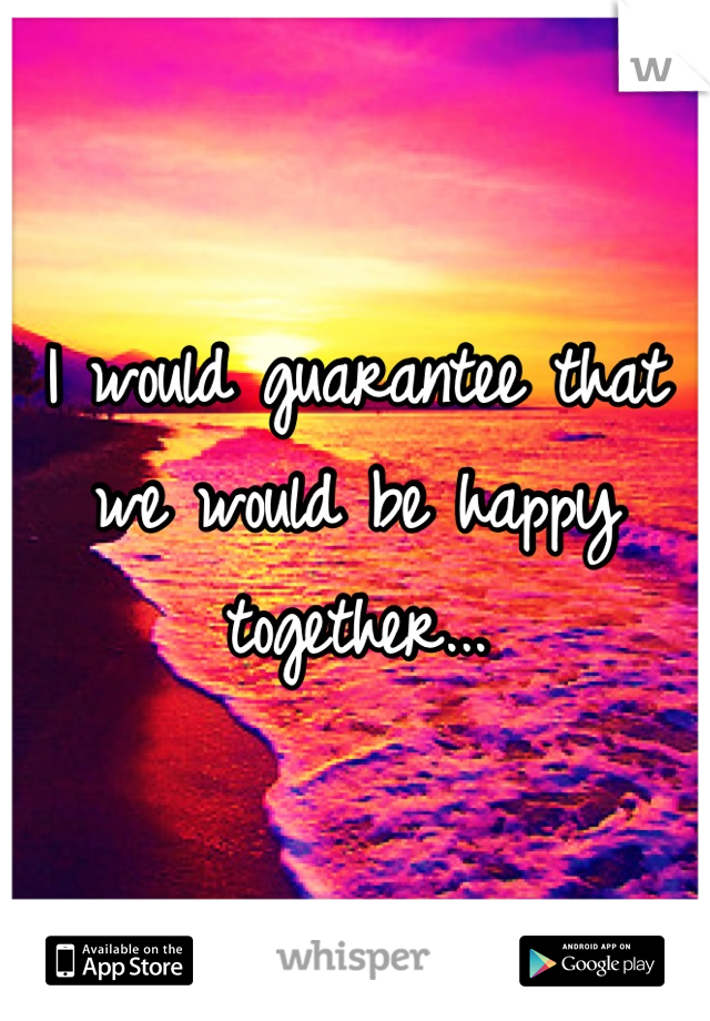 I would guarantee that we would be happy together...