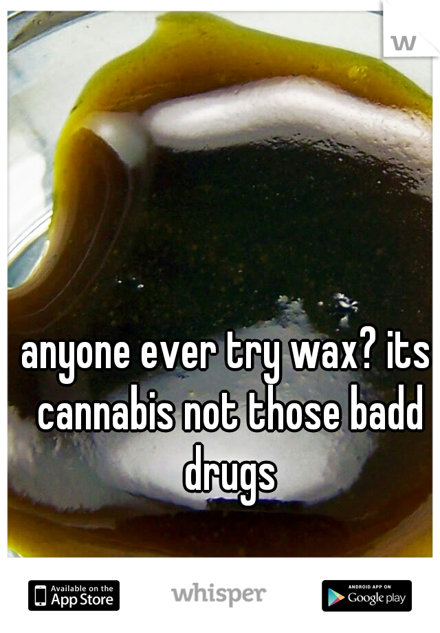anyone ever try wax? its cannabis not those badd drugs