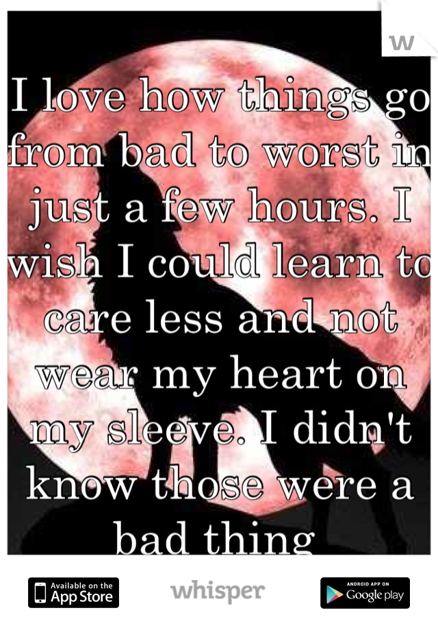 I love how things go from bad to worst in just a few hours. I wish I could learn to care less and not wear my heart on my sleeve. I didn't know those were a bad thing