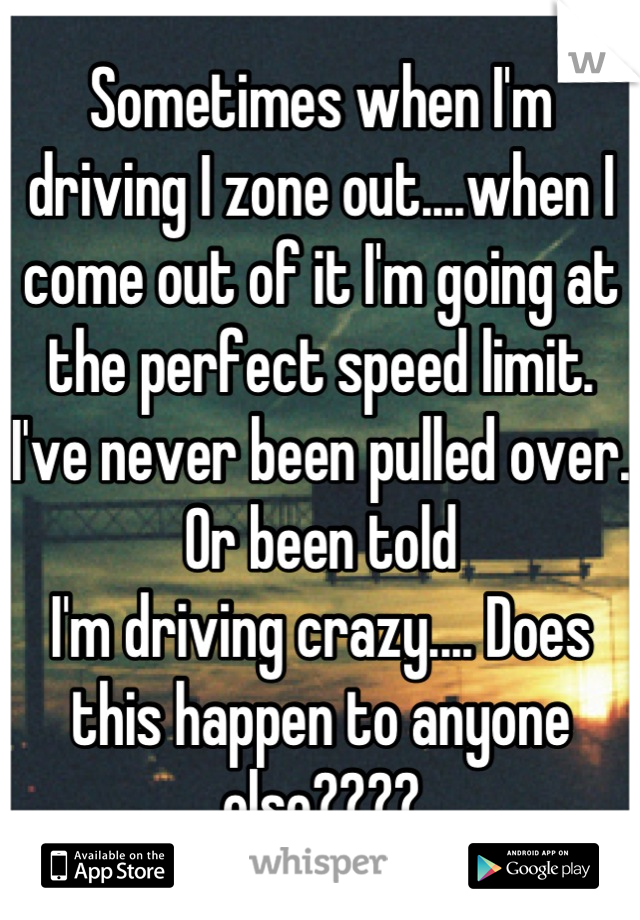 Sometimes when I'm driving I zone out....when I come out of it I'm going at the perfect speed limit. I've never been pulled over. Or been told I'm driving crazy.... Does this happen to anyone else????