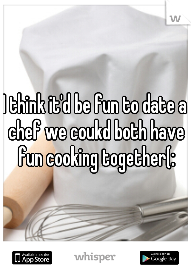 I think it'd be fun to date a chef we coukd both have fun cooking together(: