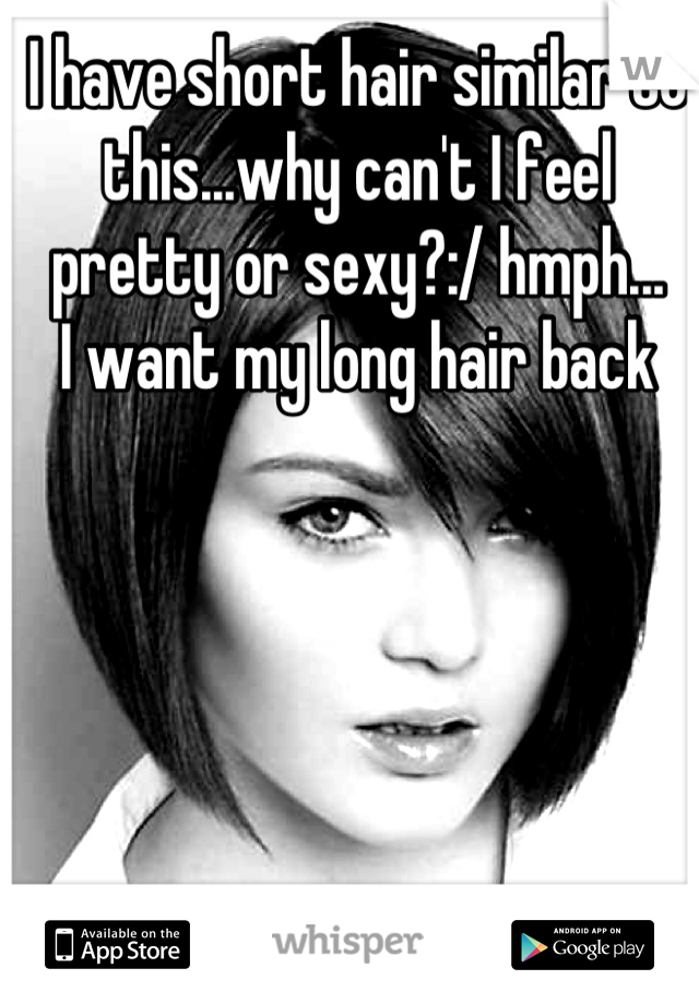 I have short hair similar to this...why can't I feel pretty or sexy?:/ hmph...  I want my long hair back