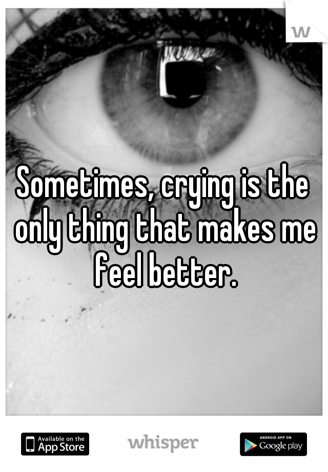 Sometimes, crying is the only thing that makes me feel better.