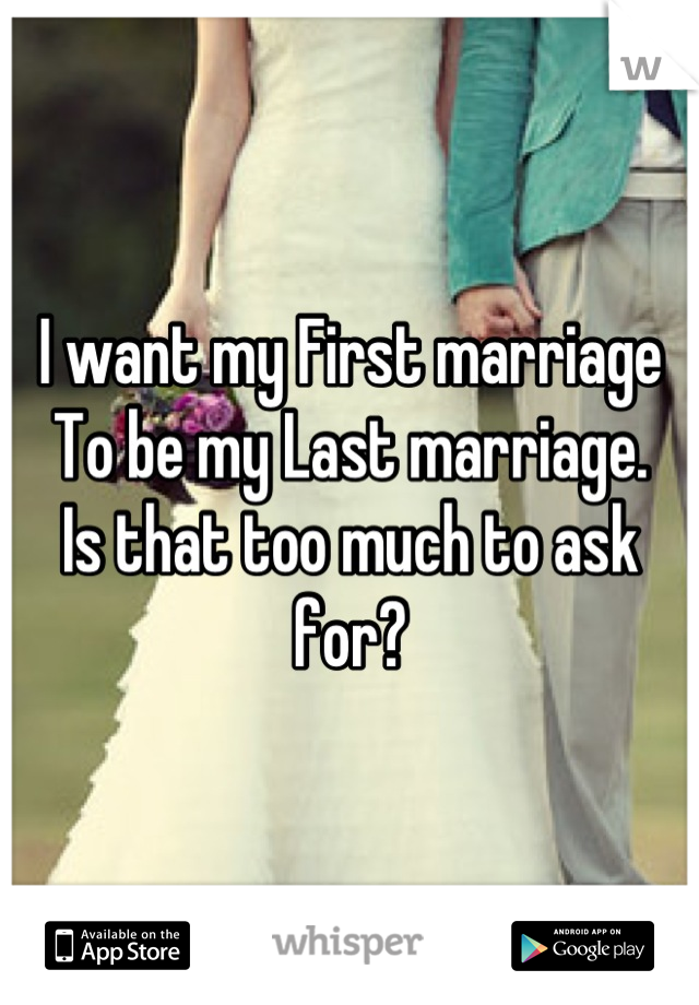 I want my First marriage  To be my Last marriage.  Is that too much to ask for?
