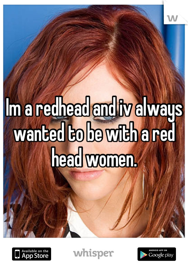 Im a redhead and iv always wanted to be with a red head women.
