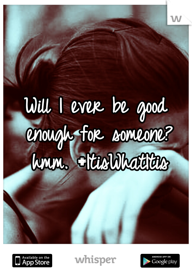 Will I ever be good enough for someone? hmm. #ItisWhatItis