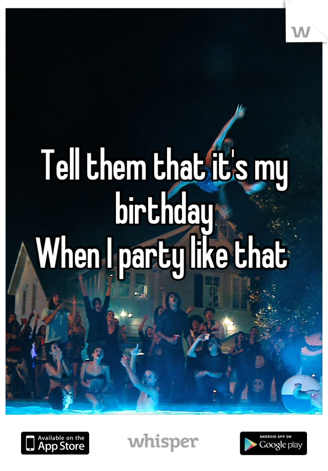 Tell them that it's my birthday  When I party like that
