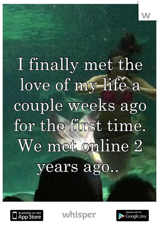 I finally met the love of my life a couple weeks ago for the first time. We met online 2 years ago..