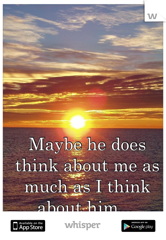 Maybe he does think about me as much as I think about him...