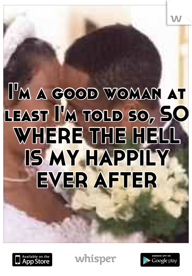 I'm a good woman at least I'm told so, SO WHERE THE HELL IS MY HAPPILY EVER AFTER