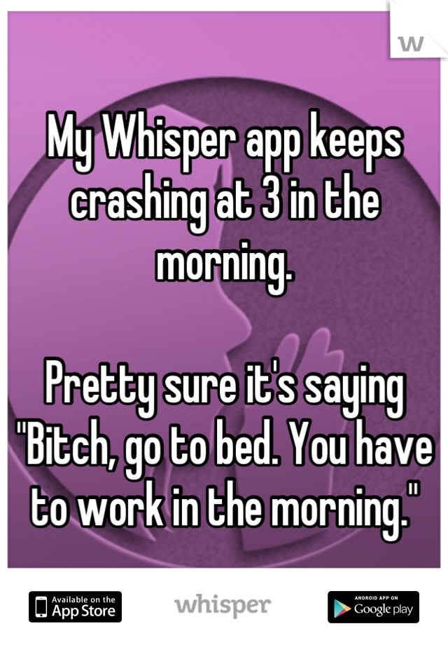 "My Whisper app keeps crashing at 3 in the morning.   Pretty sure it's saying ""Bitch, go to bed. You have to work in the morning."""