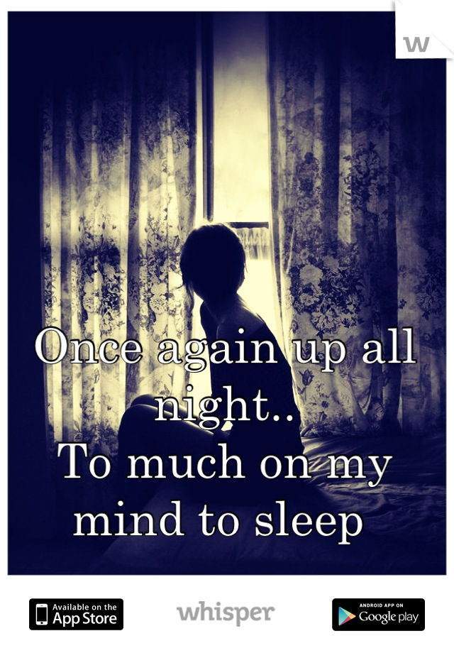 Once again up all night.. To much on my mind to sleep