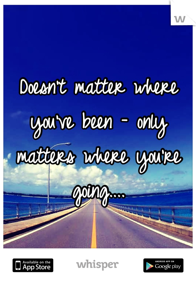 Doesn't matter where you've been - only matters where you're going....