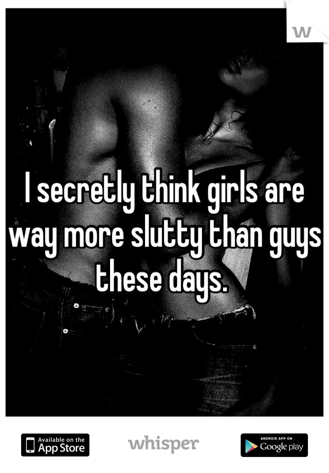 I secretly think girls are way more slutty than guys these days.
