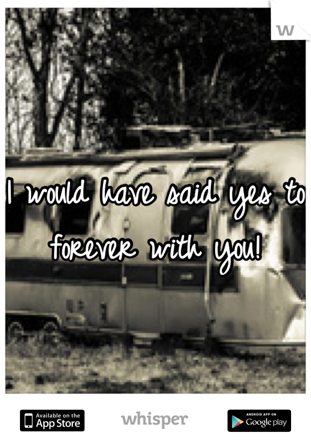 I would have said yes to forever with you!