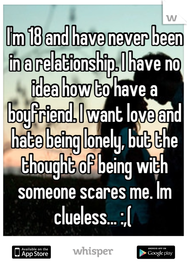 I'm 18 and have never been in a relationship. I have no idea how to have a boyfriend. I want love and hate being lonely, but the thought of being with someone scares me. Im clueless... :,(