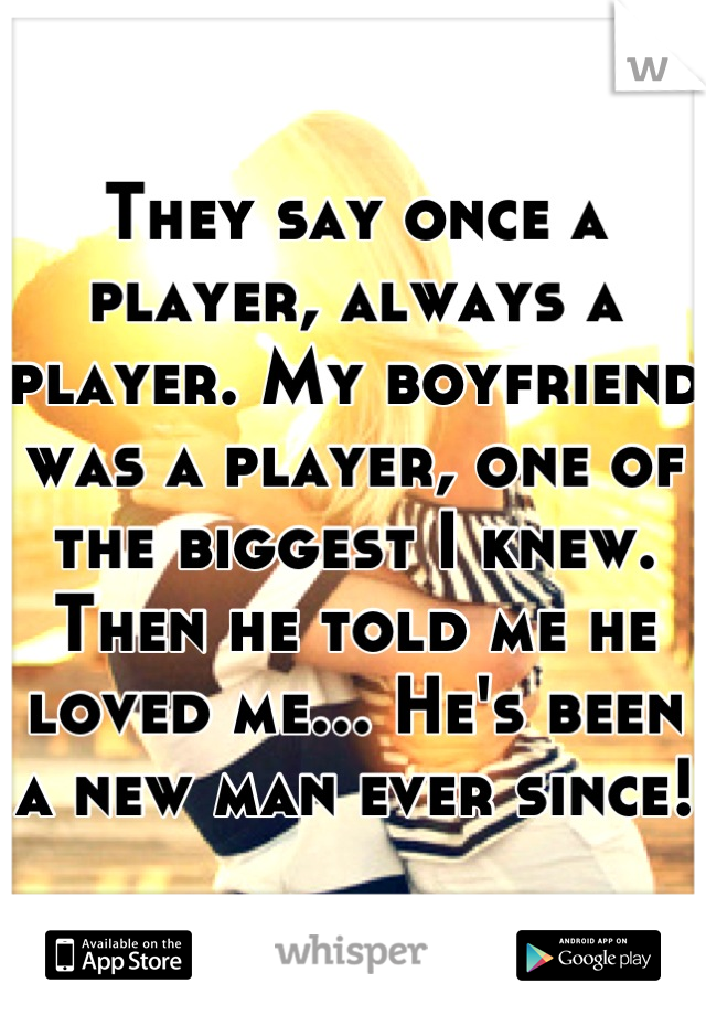 They say once a player, always a player. My boyfriend was a player, one of the biggest I knew. Then he told me he loved me... He's been a new man ever since!