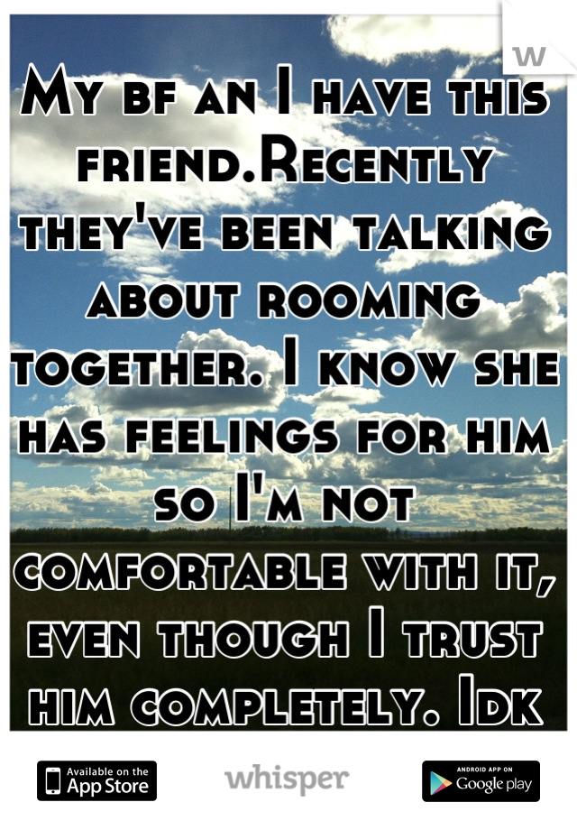 My bf an I have this friend.Recently they've been talking about rooming together. I know she has feelings for him so I'm not comfortable with it, even though I trust him completely. Idk what to do :(