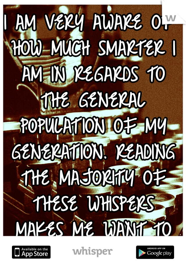 I AM VERY AWARE OF HOW MUCH SMARTER I AM IN REGARDS TO THE GENERAL POPULATION OF MY GENERATION. READING THE MAJORITY OF THESE WHISPERS MAKES ME WANT TO KICK, MANY THROATS.