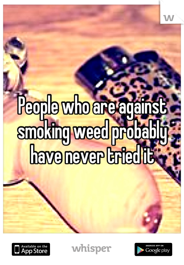 People who are against smoking weed probably have never tried it