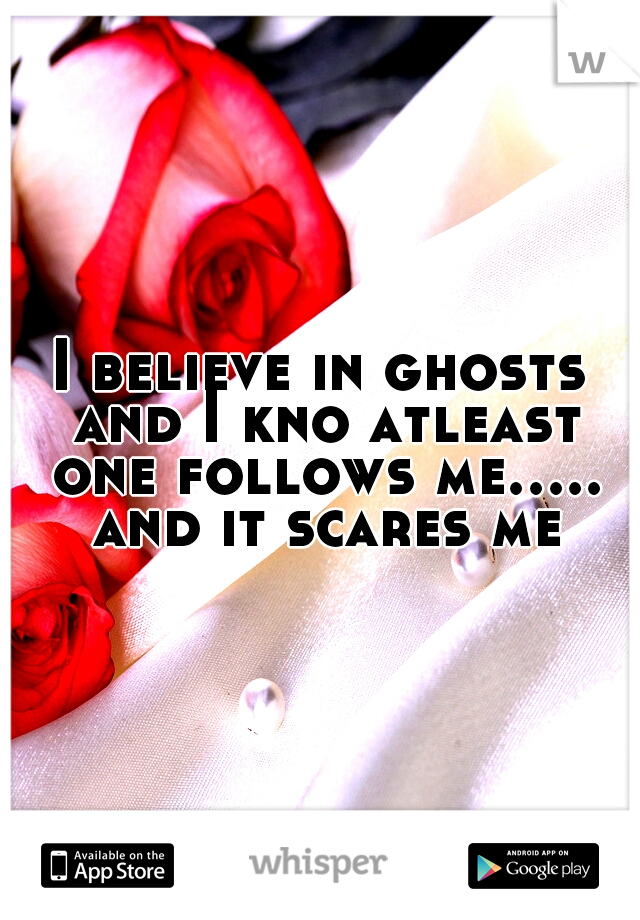 I believe in ghosts and I kno atleast one follows me..... and it scares me