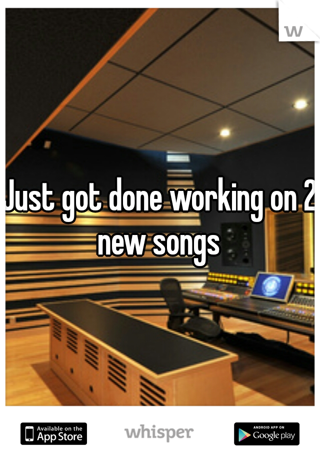 Just got done working on 2 new songs