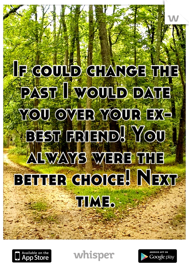 If could change the past I would date you over your ex-best friend! You always were the better choice! Next time.
