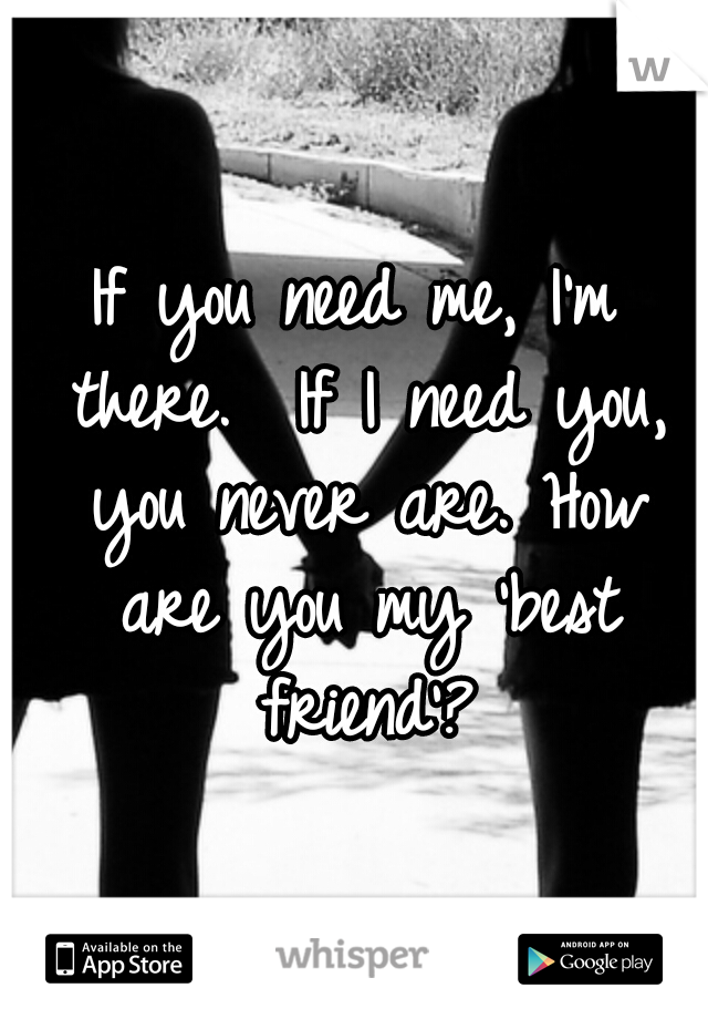 If you need me, I'm there.  If I need you, you never are. How are you my 'best friend'?