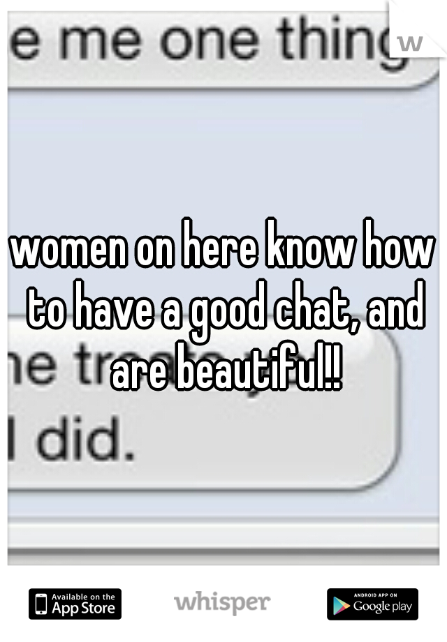 women on here know how to have a good chat, and are beautiful!!
