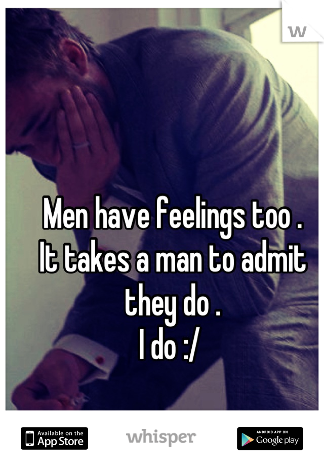 Men have feelings too . It takes a man to admit they do .  I do :/