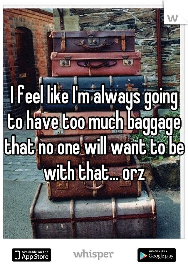 I feel like I'm always going to have too much baggage that no one will want to be with that... orz