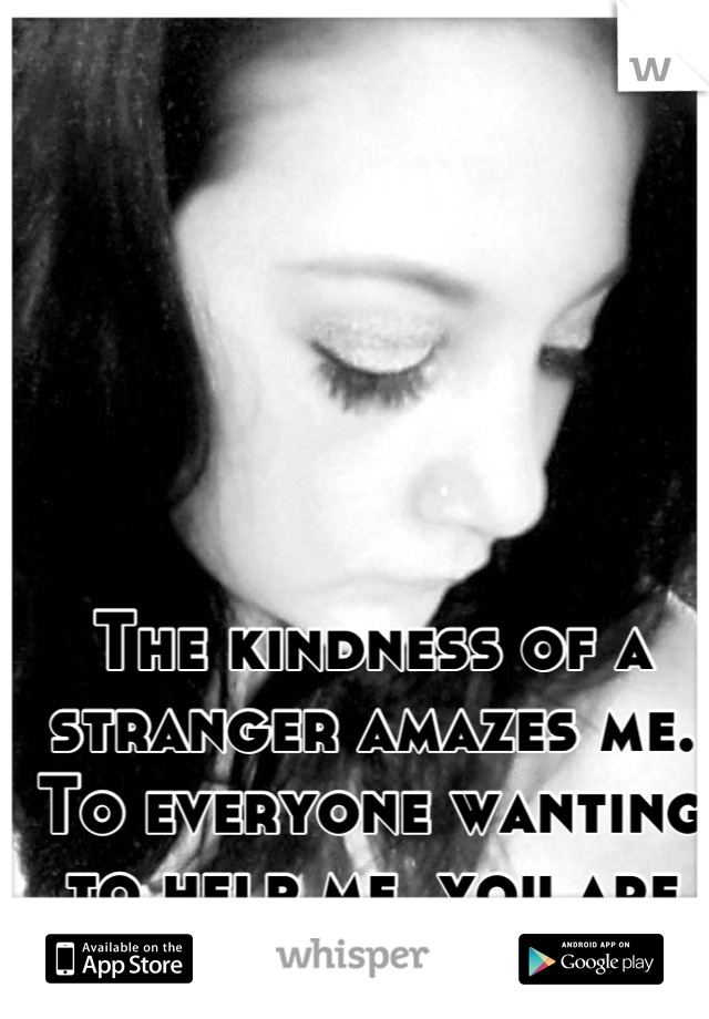 The kindness of a stranger amazes me. To everyone wanting to help me, you are the true heroes!