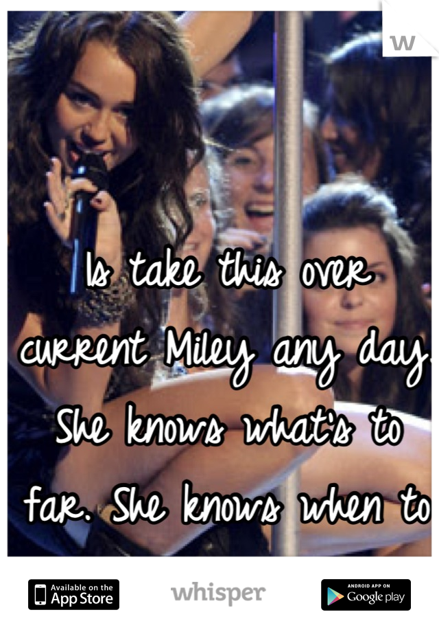 Is take this over current Miley any day. She knows what's to far. She knows when to stop. :(
