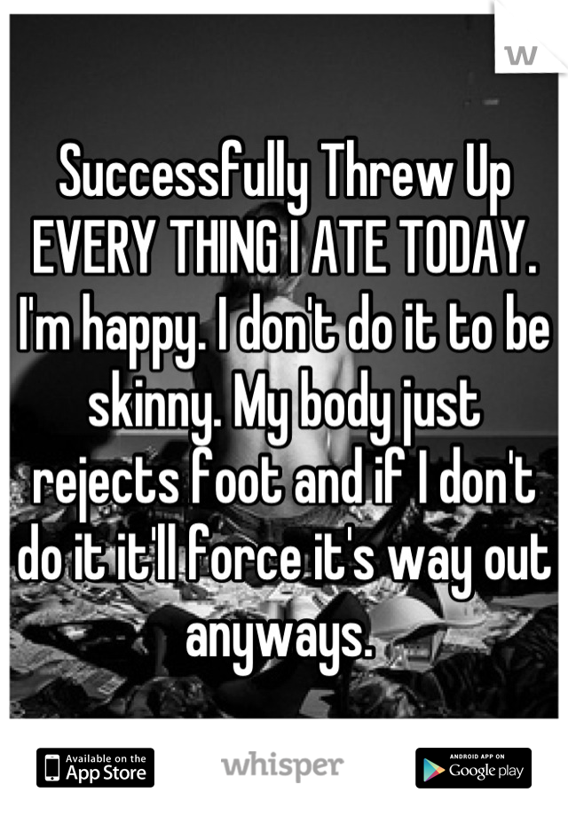 Successfully Threw Up EVERY THING I ATE TODAY. I'm happy. I don't do it to be skinny. My body just rejects foot and if I don't do it it'll force it's way out anyways.