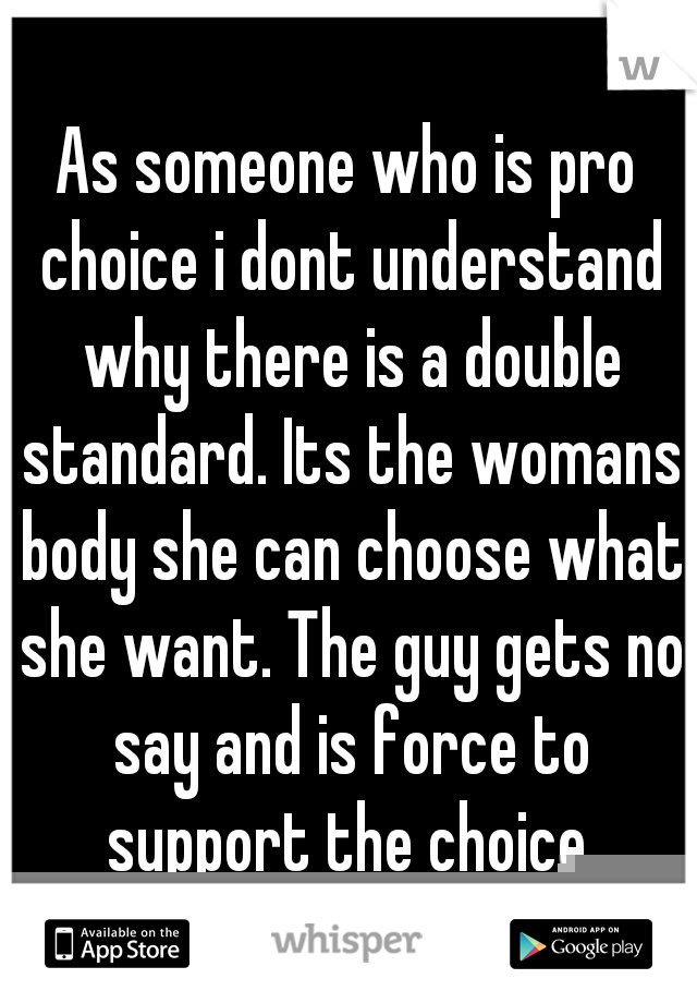 As someone who is pro choice i dont understand why there is a double standard. Its the womans body she can choose what she want. The guy gets no say and is force to support the choice.