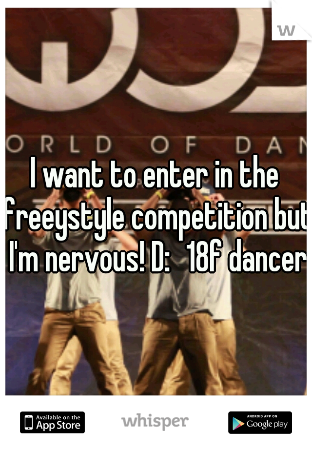 I want to enter in the freeystyle competition but I'm nervous! D: 18f dancer