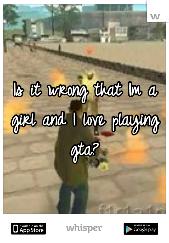 Is it wrong that Im a girl and I love playing gta?