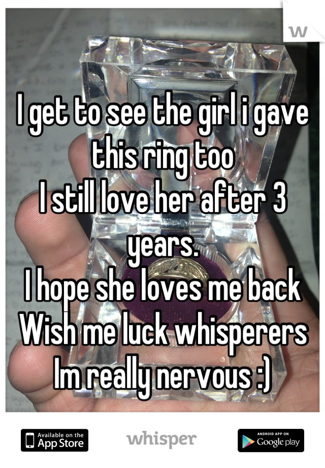 I get to see the girl i gave this ring too I still love her after 3 years.  I hope she loves me back Wish me luck whisperers Im really nervous :)