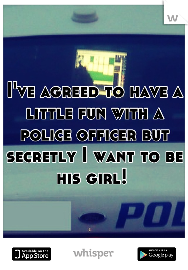 I've agreed to have a little fun with a police officer but secretly I want to be his girl!