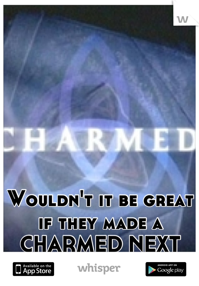 Wouldn't it be great if they made a CHARMED NEXT GENERATION