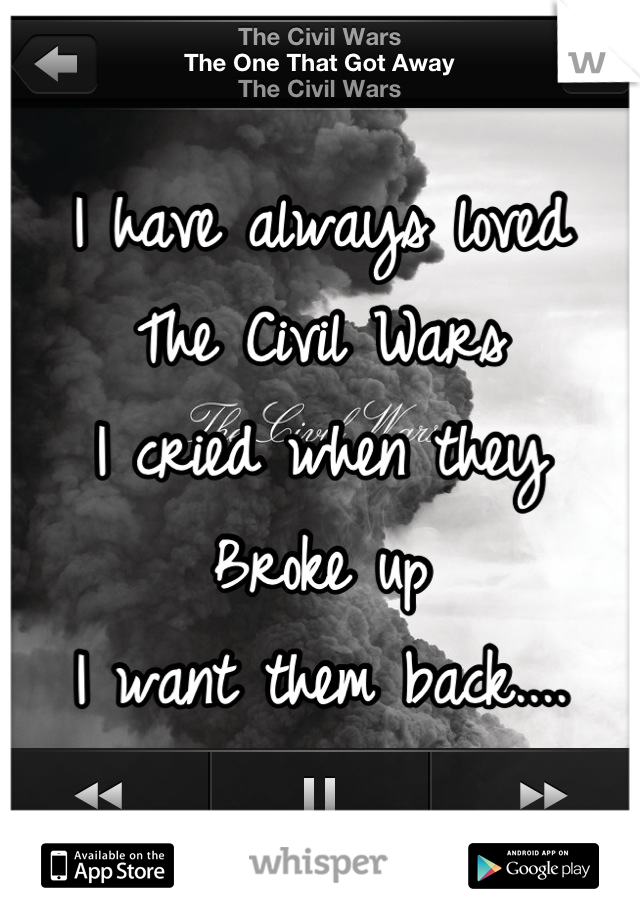 I have always loved  The Civil Wars I cried when they  Broke up I want them back....