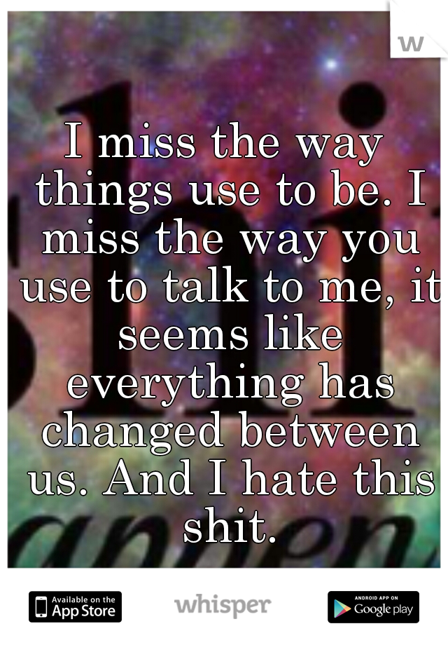 I miss the way things use to be. I miss the way you use to talk to me, it seems like everything has changed between us. And I hate this shit.