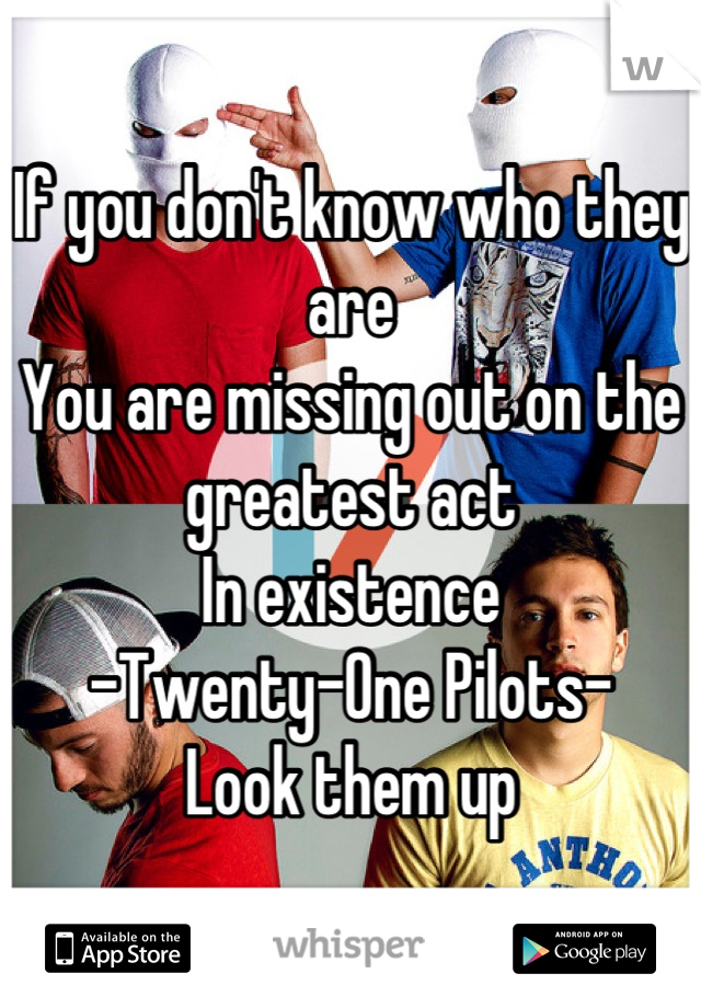 If you don't know who they are You are missing out on the greatest act In existence -Twenty-One Pilots- Look them up