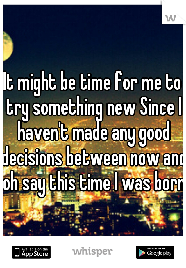 It might be time for me to try something new Since I haven't made any good decisions between now and oh say this time I was born.