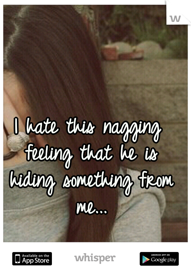 I hate this nagging feeling that he is hiding something from me...
