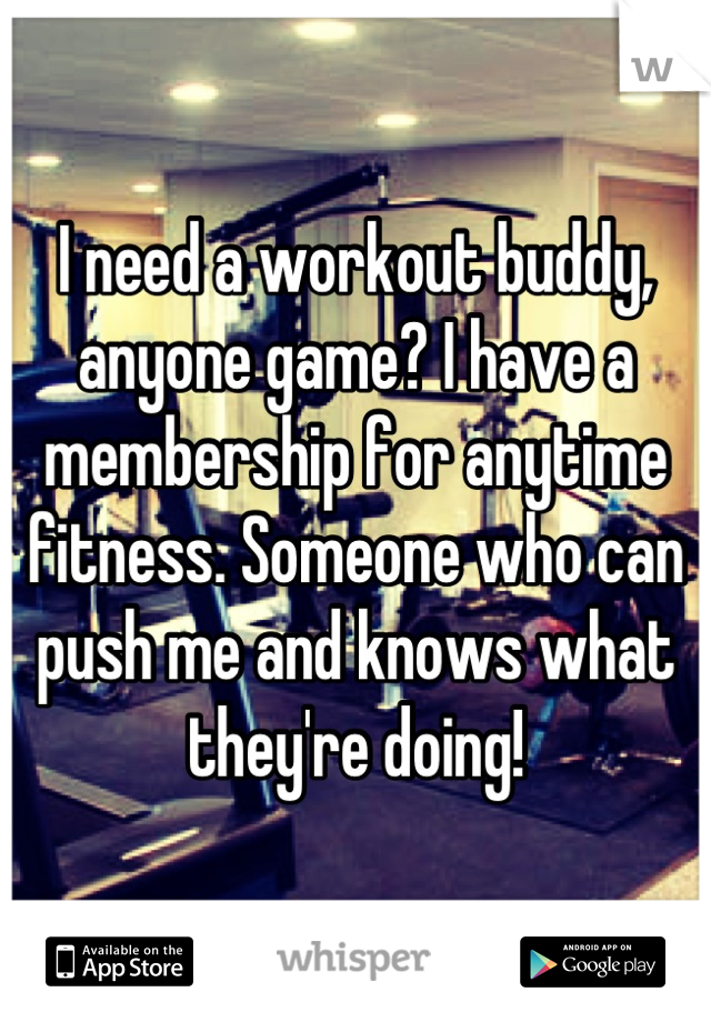 I need a workout buddy, anyone game? I have a membership for anytime fitness. Someone who can push me and knows what they're doing!