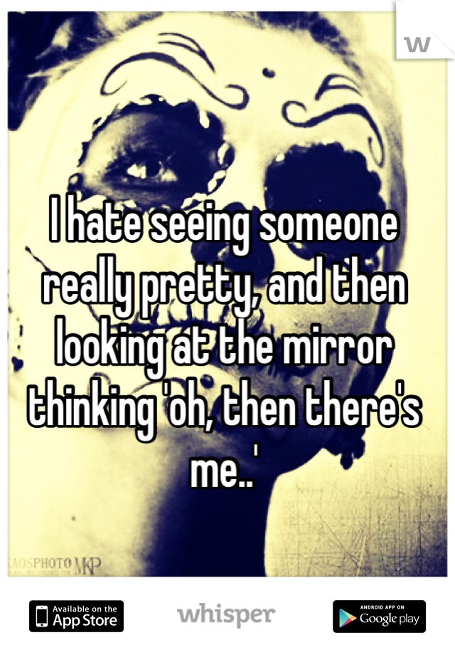 I hate seeing someone really pretty, and then looking at the mirror thinking 'oh, then there's me..'