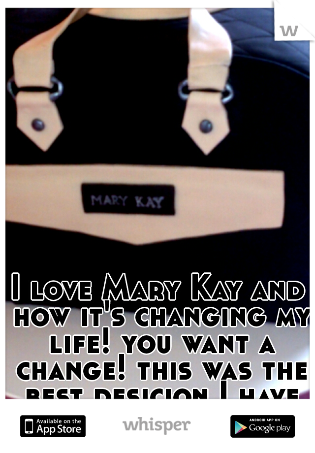 I love Mary Kay and how it's changing my life! you want a change! this was the best desicion I have made!!