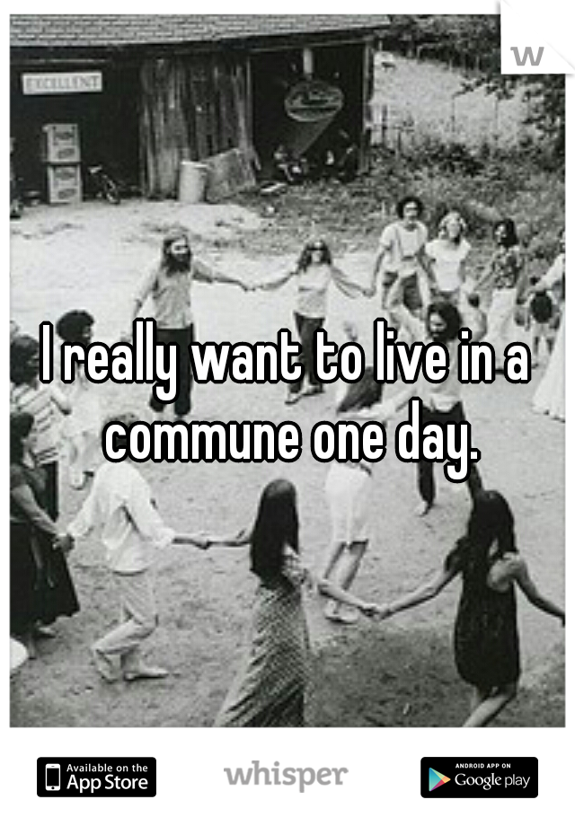 I really want to live in a commune one day.